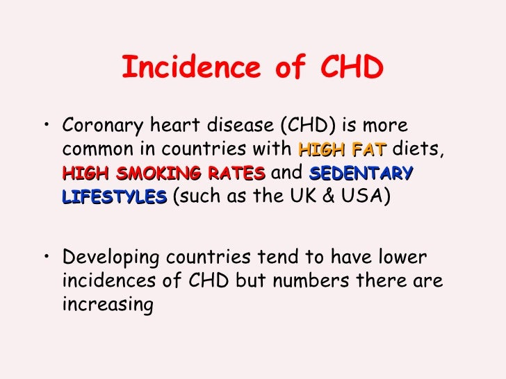 Incidence of CHD <ul><li>Coronary heart disease (CHD) is more common in countries with  HIGH FAT  diets,  HIGH SMOKING RAT...
