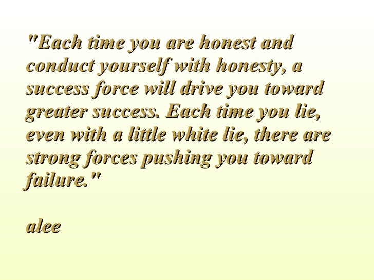 """""""Each time you are honest and conduct yourself with honesty, a success force will drive you toward greater success. E..."""