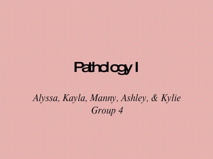 Pathology I Alyssa, Kayla, Manny, Ashley, & Kylie Group 4