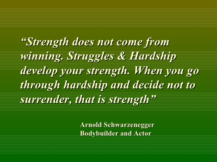 """ Strength does not come from winning. Struggles & Hardship develop your strength. When you go through hardship and decide..."
