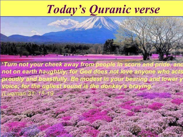 Today's Quranic verse  'Turn not your cheek away from people in scorn and pride, and not on earth haughtily; for God does ...