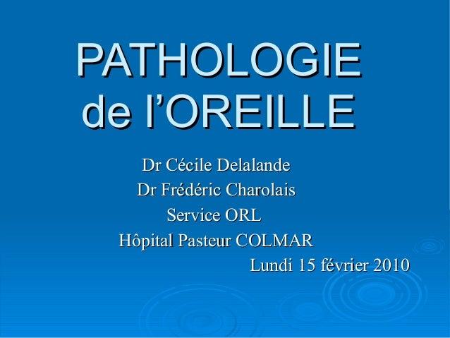 PATHOLOGIEPATHOLOGIEde l'OREILLEde l'OREILLEDr Cécile DelalandeDr Cécile DelalandeDr Frédéric CharolaisDr Frédéric Charola...
