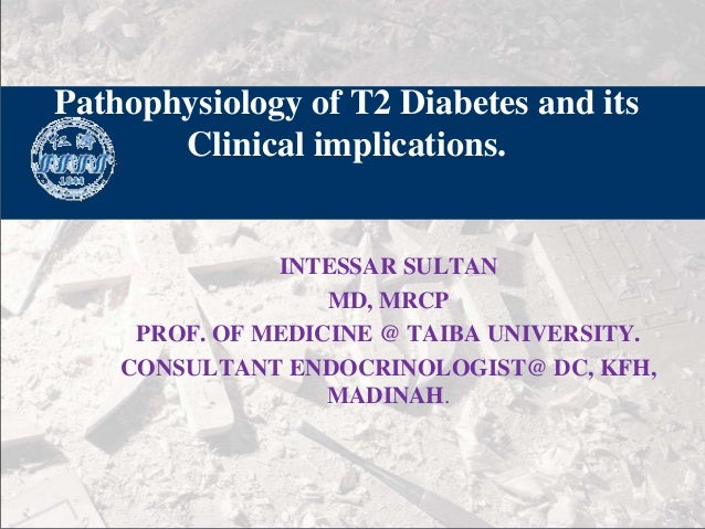 Pathophysiology of T2 Diabetes and its Clinical implications.  INTESSAR SULTAN 单击此处编辑母版副标题样式 MD, MRCP PROF. OF MEDICINE @ ...