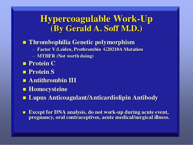 Hypercoagulable Work-Up (By Gerald A. Soff M.D.)   Thrombophilia Genetic polymorphism – Factor V:Leiden, Prothrombin G202...