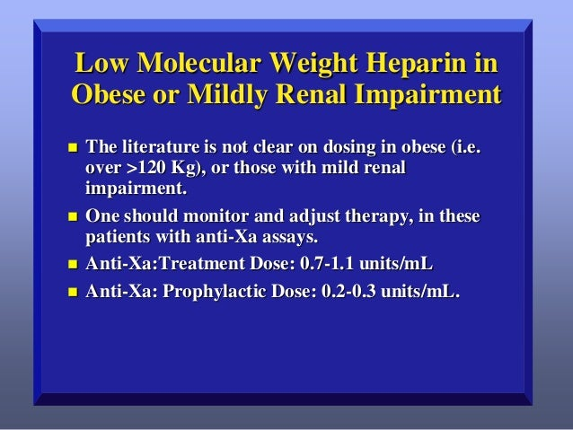 Low Molecular Weight Heparin in Obese or Mildly Renal Impairment        The literature is not clear on dosing in obese...