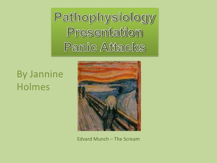 Pathophysiology<br />Presentation<br />Panic Attacks<br />By Jannine Holmes<br />Edvard Munch – The Scream<br />