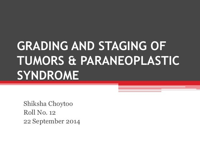 GRADING AND STAGING OF TUMORS & PARANEOPLASTIC SYNDROME Shiksha Choytoo Roll No. 12 22 September 2014