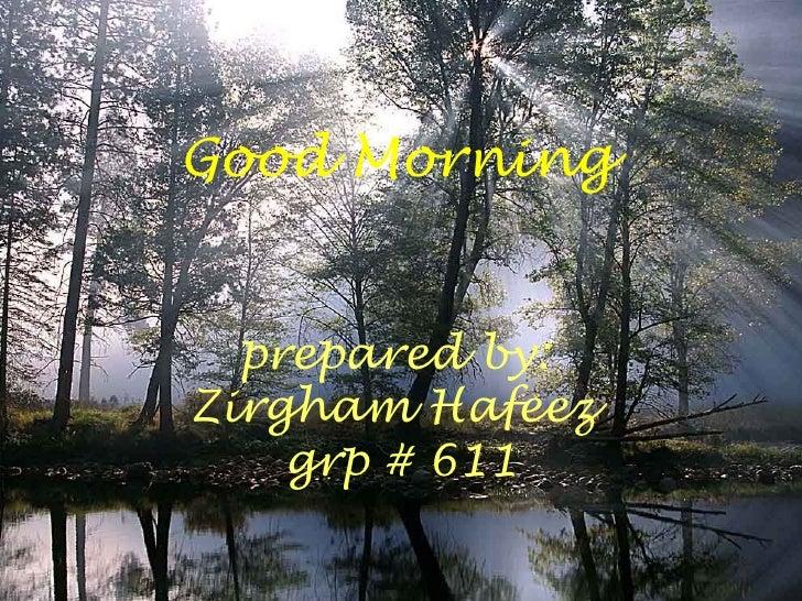 Good Morning  prepared by:Zirgham Hafeez    grp # 611