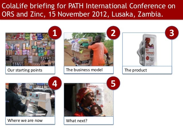 ColaLife briefing for PATH International Conference onORS and Zinc, 15 November 2012, Lusaka, Zambia.                     ...