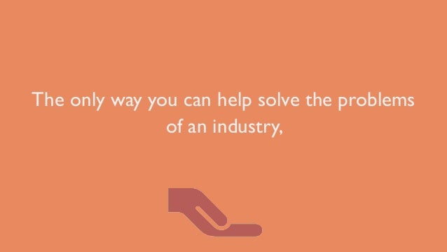 The only way you can help solve the problems of an industry,