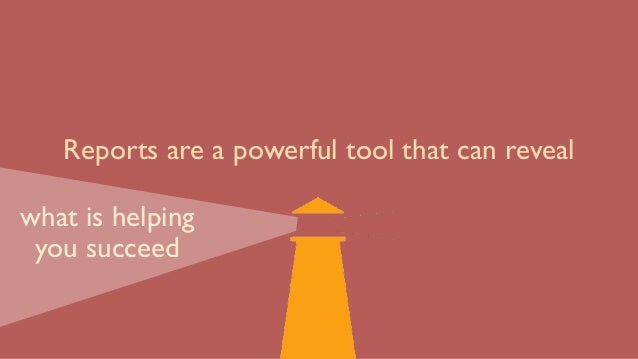 Reports are a powerful tool that can reveal what is helping you succeed