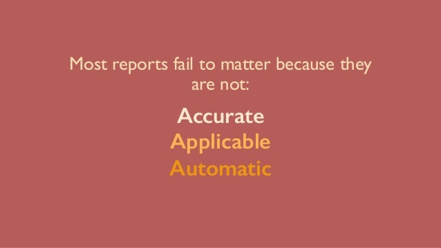 Most reports fail to matter because they are not: Accurate Applicable Automatic