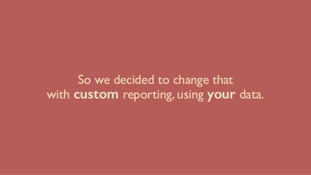 So we decided to change that with custom reporting, using your data.