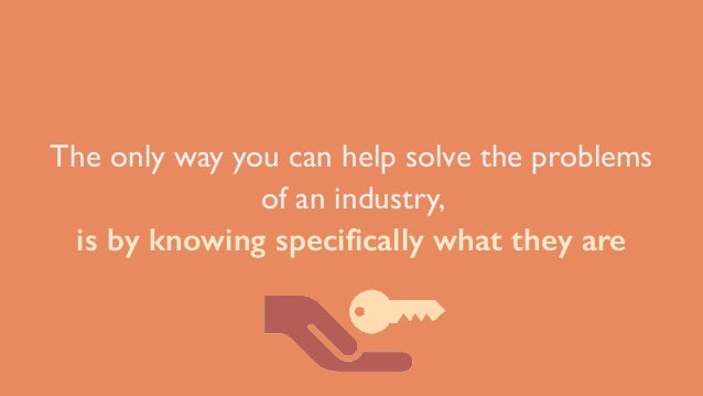 The only way you can help solve the problems of an industry, is by knowing specifically what they are