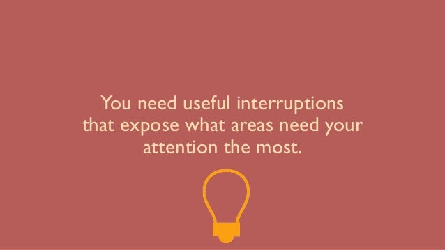 You need useful interruptions that expose what areas need your attention the most.