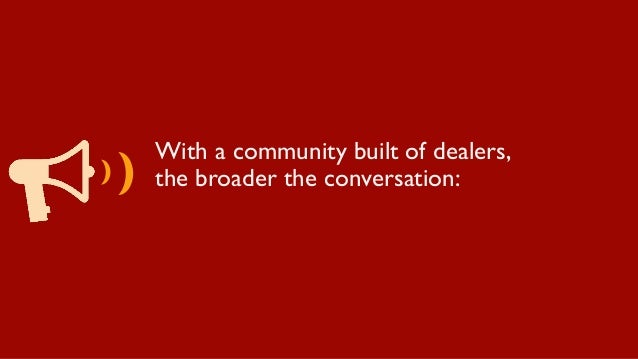With a community built of dealers, the broader the conversation: