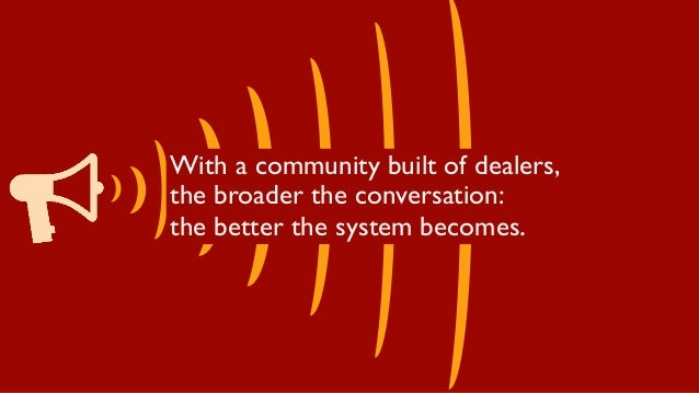 With a community built of dealers, the broader the conversation: the better the system becomes.