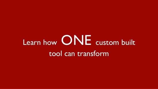 Learn how ONE custom built tool can transform