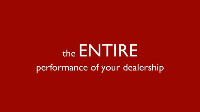 the ENTIRE performance of your dealership