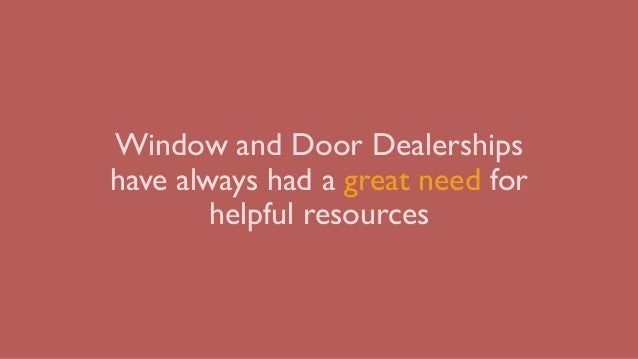 Window and Door Dealerships have always had a great need for helpful resources