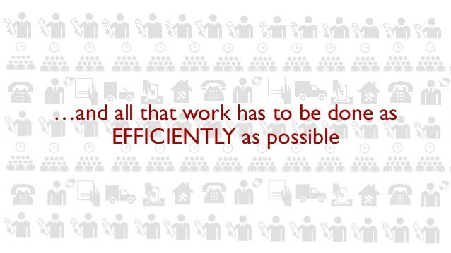 …and all that work has to be done as EFFICIENTLY as possible