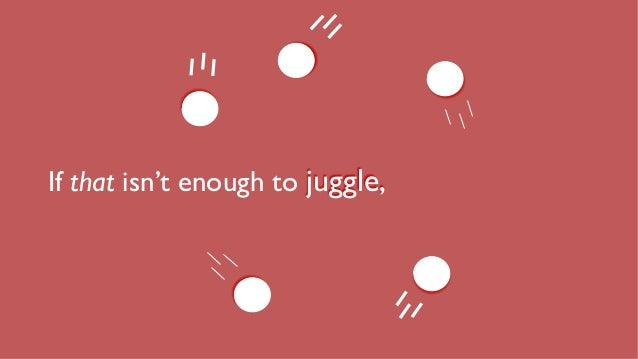 If that isn't enough to juggle,