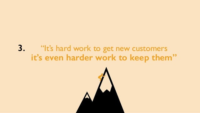 """""""It's hard work to get new customers it's even harder work to keep them"""" 3."""