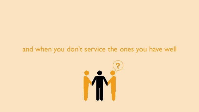 and when you don't service the ones you have well