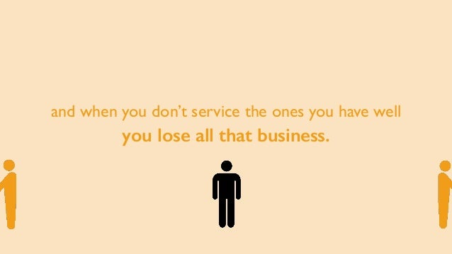 and when you don't service the ones you have well you lose all that business.