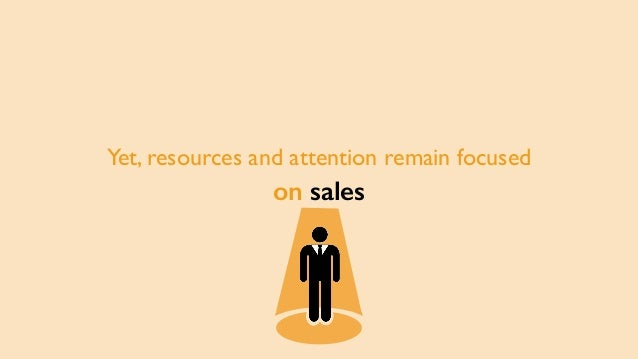 Yet, resources and attention remain focused on sales