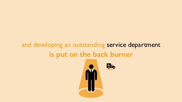 and developing an outstanding service department is put on the back burner