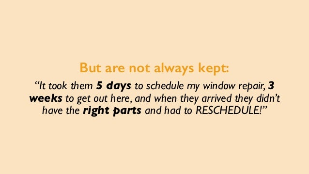"""But are not always kept: """"It took them 5 days to schedule my window repair, 3 weeks to get out here, and when they arrived..."""