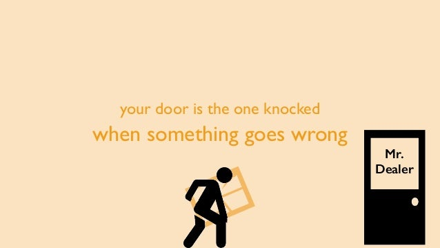 your door is the one knocked when something goes wrong Mr. Dealer
