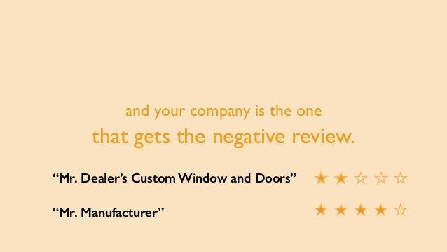"""and your company is the one that gets the negative review. """"Mr. Dealer's Custom Window and Doors"""" """"Mr. Manufacturer"""""""