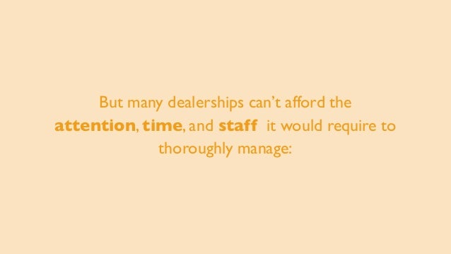 But many dealerships can't afford the attention, time, and staff it would require to thoroughly manage: