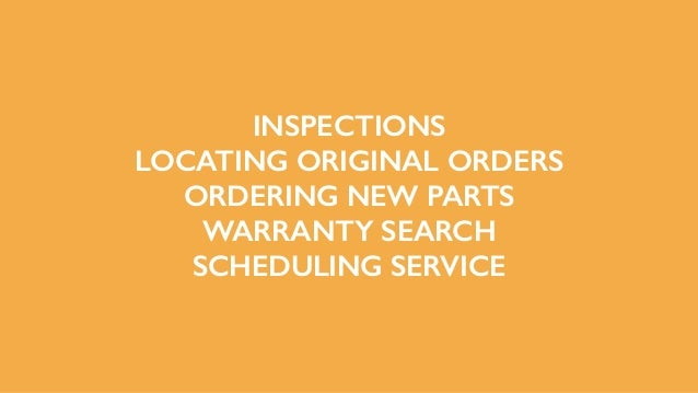 INSPECTIONS LOCATING ORIGINAL ORDERS ORDERING NEW PARTS WARRANTY SEARCH SCHEDULING SERVICE