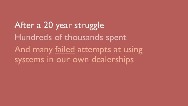 After a 20 year struggle Hundreds of thousands spent And many failed attempts at using systems in our own dealerships