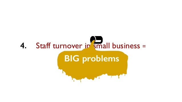 Staff turnover in small business = BIG problems 4.