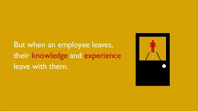 But when an employee leaves, their knowledge and experience leave with them.