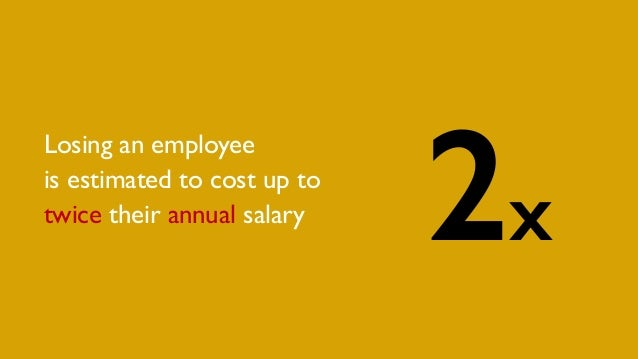 2x Losing an employee is estimated to cost up to twice their annual salary