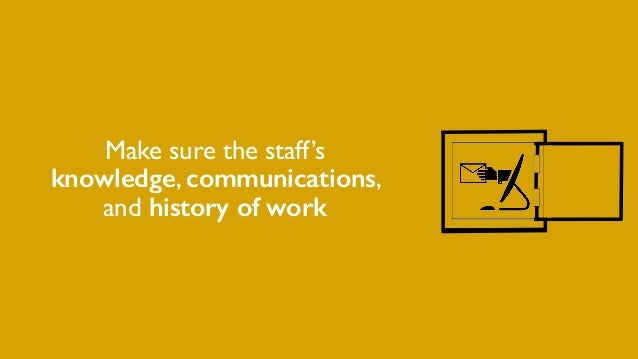Make sure the staff's knowledge, communications, and history of work
