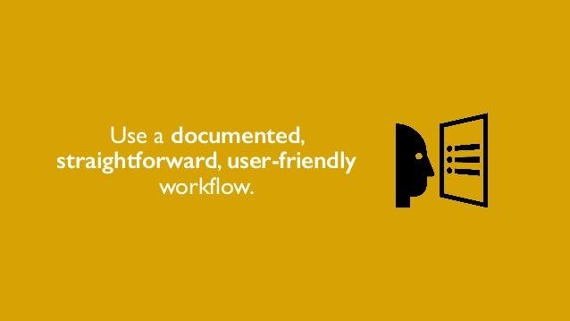 Use a documented, straightforward, user-friendly workflow.