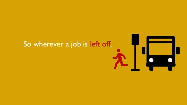 So wherever a job is left off,