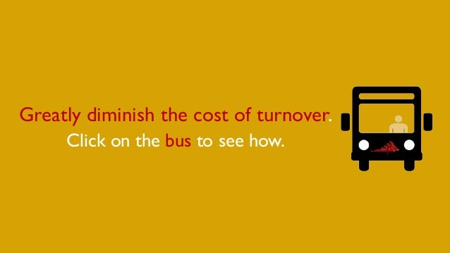 Greatly diminish the cost of turnover. Click on the bus to see how.