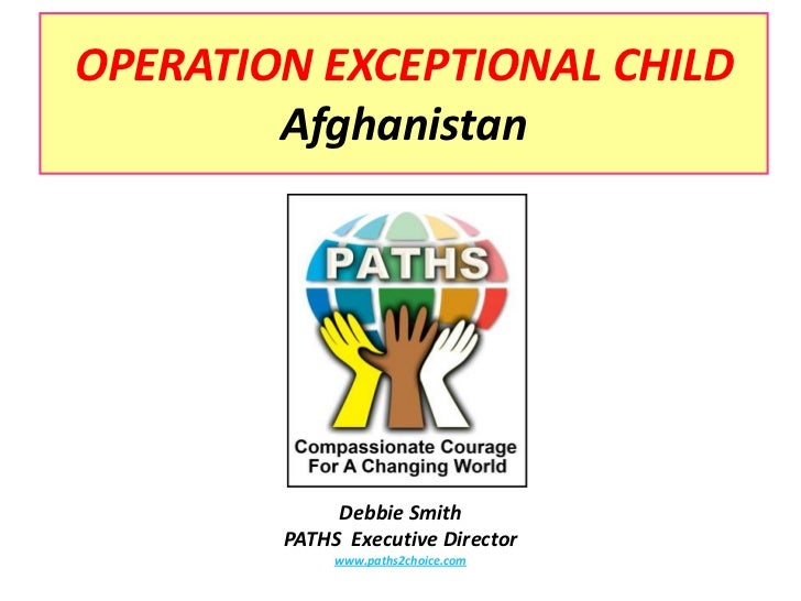 OPERATION EXCEPTIONAL CHILDAfghanistan<br />Debbie Smith<br />PATHS  Executive Director<br />www.paths2choice.com<br />