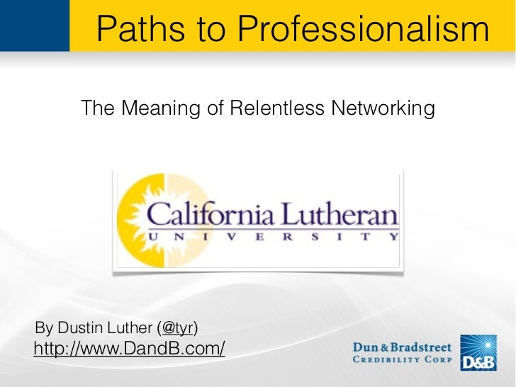 Paths to Professionalism      The Meaning of Relentless NetworkingBy Dustin Luther (@tyr)http://www.DandB.com/