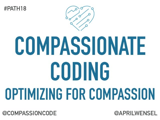 COMPASSIONATE CODING OPTIMIZING FOR COMPASSION @COMPASSIONCODE #PATH18 @APRILWENSEL
