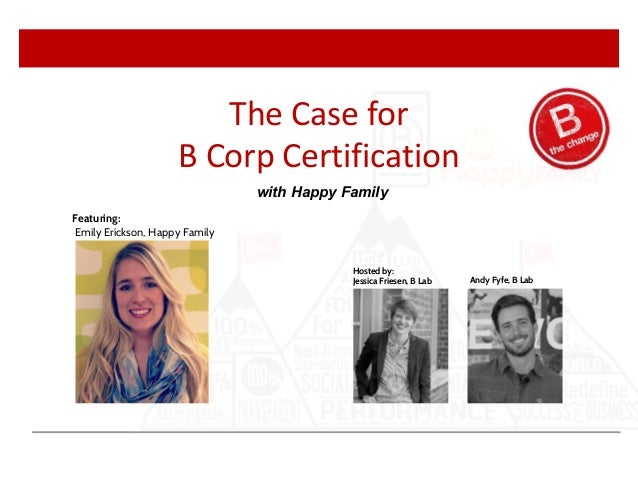Andy Fyfe, B Lab Hosted by: Jessica Friesen, B Lab Featuring: Emily Erickson, Happy Family The Case for B Corp Certificati...