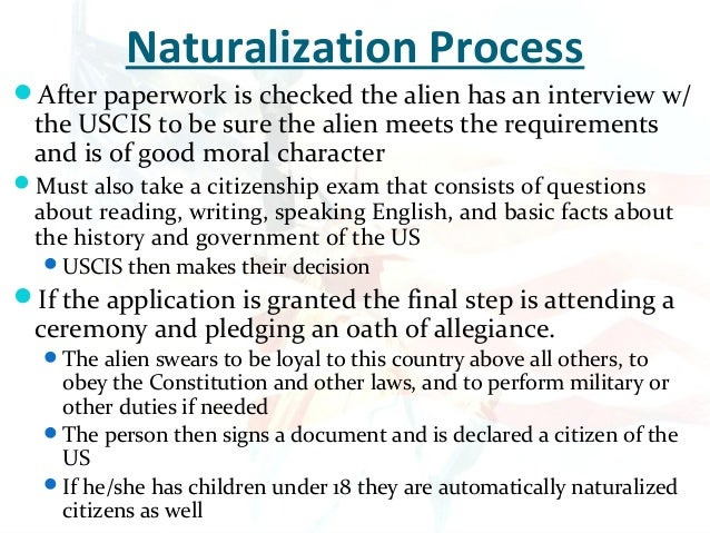 naturalization process The citizenship application process explained in 9 easy steps citizenship studyguide home resources videos news & articles  this is a basic guide to the citizenship process for a complete and comprehensive overview for attaining us citizenship, visit the uscis website.