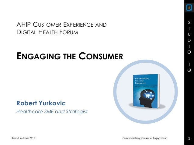 S T U D I O I Q Robert Yurkovic 2015 Commercializing Consumer Engagement 1 Robert Yurkovic Healthcare SME and Strategist A...
